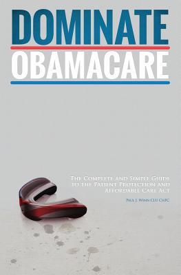 Dominate Obamacare: The Complete and Simple Guide to the Patient Protection and Affordable Care ACT