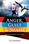 Anger, Guilt and Shame - Reclaiming Power and Choice by Liv Larsson