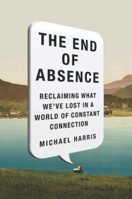 The-End-of-Absence-Reclaiming-What-We-ve-Lost-in-a-World-of-Constant-Connection