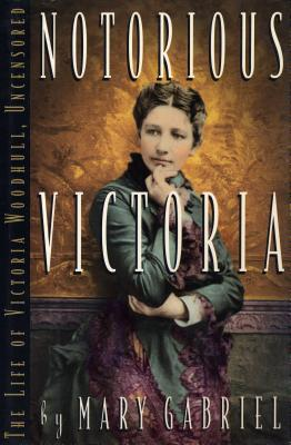 Notorious Victoria  The Life of Victoria Woodhull, Uncensored
