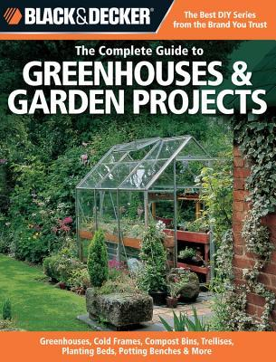 The Complete Guide to Greenhouses & Garden Projects by Black & Decker