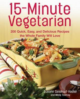 15-Minute Vegetarian Recipes 200 Quick, Easy, and Delicious Recipes the Whole Family Will Love