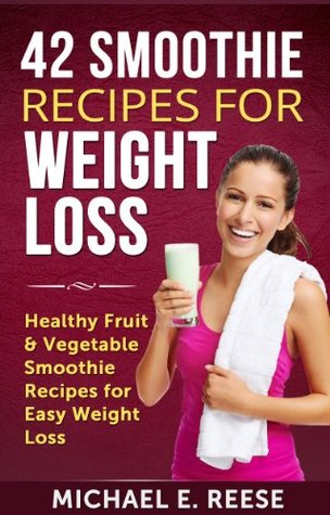 42 Smoothie Recipes for Weight Loss: Healthy Fruit & Vegetable Smoothie Recipes for Easy Weight Loss: (Green Smoothie Recipes, Smoothie Book, Weight Loss Smoothies, Smoothies for Runners)