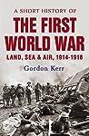 A Short History of the First World War: Land, Sea  Air, 1914-1918