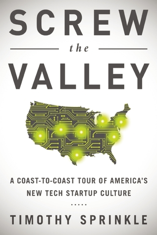 Screw the Valley: A Coast-to-Coast Tour of America's New Tech Startup Culture: New York, Boulder, Austin, Raleigh, Detroit, Las Vegas, Kansas City