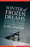 Winter of Frozen Dreams: the Shocking True Story of Seduction, Suspicion, and Murder in Madison