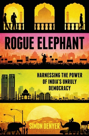 Rogue Elephant Harnessing the Power of Indias Unruly Democracy