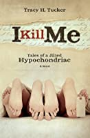 I Kill Me: Tales of a Jilted Hypochondriac