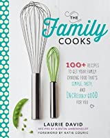 The Family Cooks: 100+ Recipes Guaranteed to Get Your Family Craving Food That's Simple, Fresh, and Incredibly Good for You