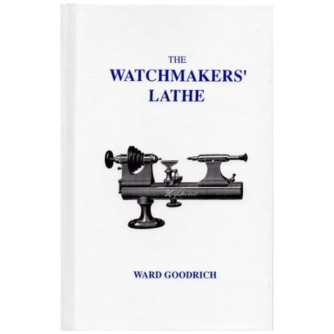 by Ward L 1902 Goodrich The Watchmaker/'s Lathe It/'s Use and Abuse