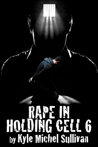 Rape in Holding Cell 6 by Kyle Michel Sullivan