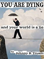 You Are Dying, and your World is a Lie