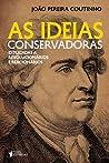 As ideias conservadoras : explicadas a revolucionários e reacionários