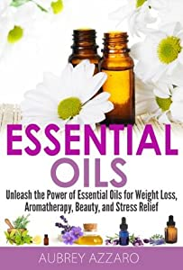 Essential Oils: Unleash the Power of Essential Oils for Weight Loss, Aromatherapy, Beauty, and Stress Relief
