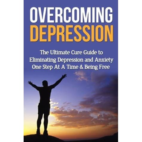 Overcoming Depression: The Ultimate Cure Guide to Eliminating