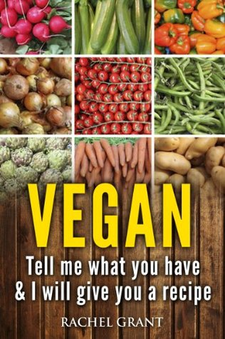 vegan cookbook:: Tell Me What You Have in Your Kitchen and I Will Give You a Recipe (healthy food cookbook)
