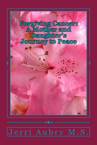 Forgiving Cancer: A Mother and Daughter's Journey to Peace Jerri Aubry