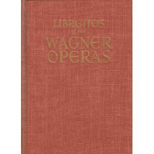 The Authentic Librettos of the Wagner Operas (complete with English and German parallel texts and music of the principal airs)