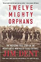 Twelve Mighty Orphans: The Inspiring True Story of the Mighty Mites Who Ruled Texas Football [12 MIGHTY ORPHANS]