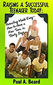 Raising a Successful Teenager Today: Parenting Made Easy - How to Have a New Teen in Thirty Days