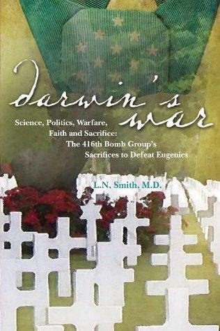 Darwin's War: Science, Politics, Warfare, Faith and Sacrifice; The 416th Bomb Group's Sacrifices to Defeat Eugenics