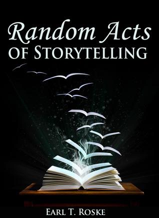 Random Acts Of Storytelling Earl T. Roske