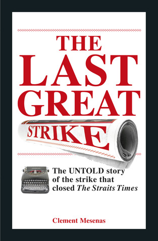 The Last Great Strike: The Untold Story of the Strike That Closed the Straits Times. by Clement Mesenas