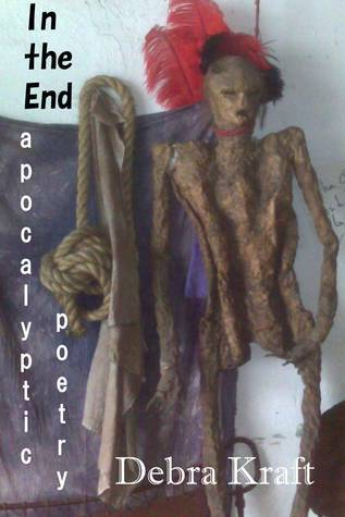 In the End: Apocalyptic Poetry  by  Debra Kraft