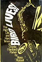 Bird Lives! The High Life and Hard Times of Charlie (Yardbird) Parker