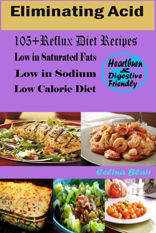 Eliminating Acid: 105 + Reflux Diet Recipes Low in Saturated Fats Low in Sodium Low Calorie Diet Heart Burn & Digestive Friendly