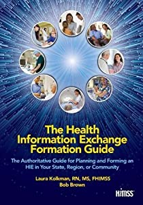 The Health Information Exchange Formation Guide: The Authoritative Guide for Planning and Forming an Hie in Your State, Region or Community