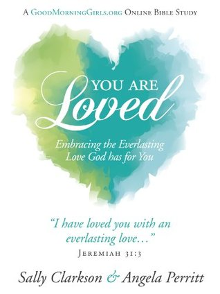You Are Loved: Embracing the Everlasting Love God has for You by