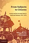From Subjects to Citizens: Society and the Everyday State in India and Pakistan, 1947-1970