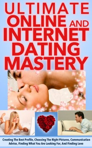 Online Dating: Master The Art of Internet Dating- Create The Best Profile, Choose The Right Pictures, Communication Advice, Finding What You Are Looking ... tips, online and internet dating strategies)