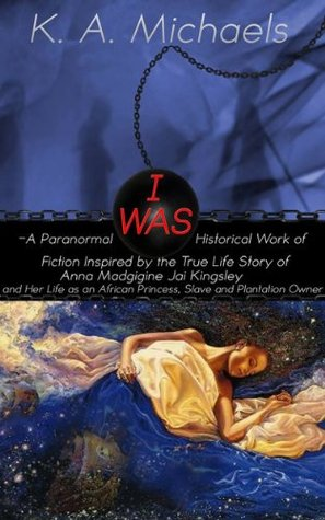 I Was: (A Paranormal Historical Work of Fiction Inspired by the True Life Story of Anna Madgigine Jai Kingsley And Her Life as an African Princess, Slave and Plantation Owner)