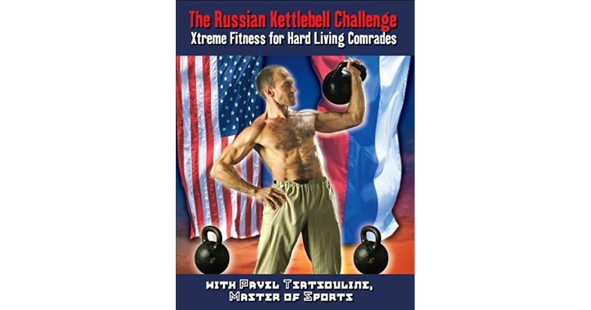 The Russian Kettlebell Challenge: Xtreme Fitness for Hard Living Comrades
