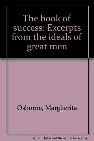 The book of success: Excerpts from the ideals of great men