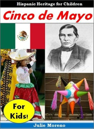 Hispanic Books Cinco De Mayo For Kids Cool Facts For Kids And Pictures About The History And Traditions Of Cinco De Mayo By Julie Moreno