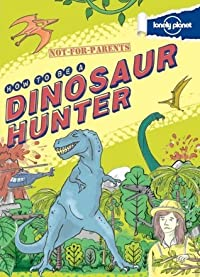 Not-For-Parents: How to Be a Dinosaur Hunter: Your Globe-Trotting, Time-Traveling Guide