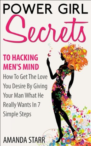 Power Girl Secrets To Hacking Men's Mind : How To Get The Love You Desire By Giving Your Man What He Really Wants In 7 Simple Steps