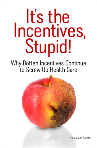 It's The Incentives, Stupid!: Why Rotten Incentives Continue to Screw Up Health Care