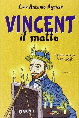 Vincent il matto. Quell'anno con Van Gogh by Luiz Antonio Aguiar