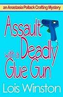 Assault with a Deadly Glue Gun (An Anastasia Pollack Crafting Mystery Book 1)
