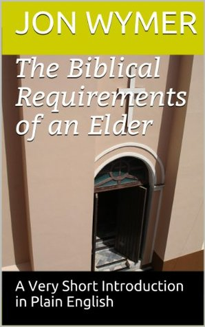 The Biblical Requirements of an Elder (Very Short Introductions in Plain English) Jon Wymer