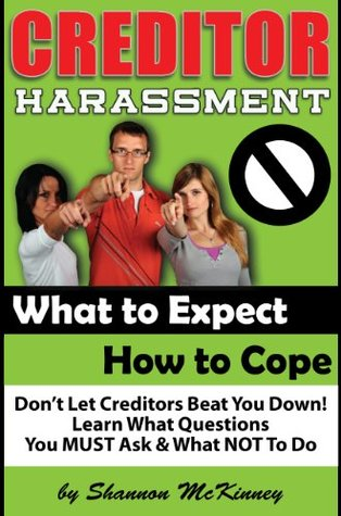 Creditor Harassment - What to Expect, How to Cope, What Not to Do Shannon McKinney