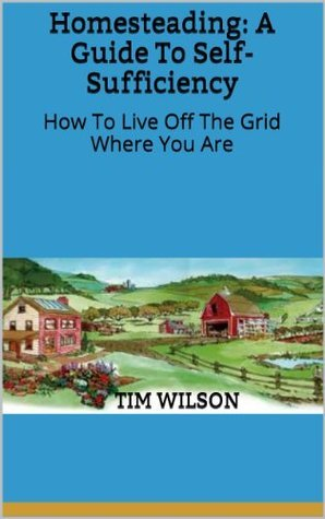 Homesteading  A Guide to Self-S - Tim Wilson