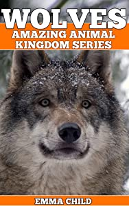 Wolves: fun facts and amazing photos of animals in nature (amazing animal kingdom series)