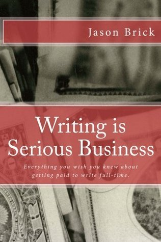 Writing is Serious Business: Everything You Wish You Knew About Getting Paid to Write Full-Time