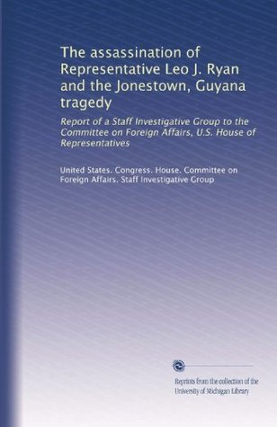 The assassination of Representative Leo J. Ryan and the Jonestown, Guyana tragedy: Report of a Staff Investigative Group to the Committee on Foreign Affairs, U.S. House of Representatives