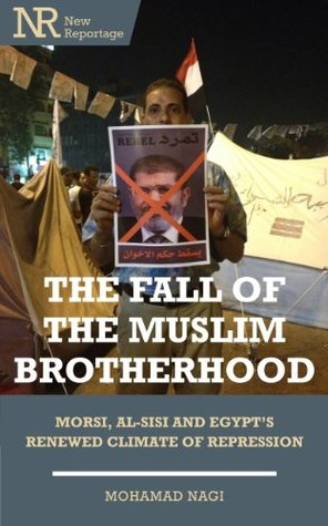The Fall of the Muslim Brotherhood: Morsi, Al-Sisi and Egypt's Renewed Climate of Repression (New Reportage)